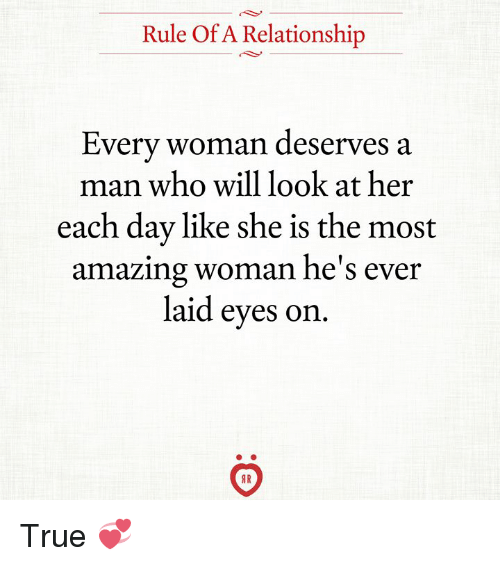 True, Amazing, and Her: Rule Of A Relationship  Every woman deserves a  man who will look at her  each day like she is the most  amazing woman he's ever  laid eyes on  AR True 💞