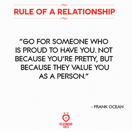 """Frank Ocean, Ocean, and Proud: RULE OF A RELATIONSHIP  """"GO FOR SOMEONE WHO  IS PROUD TO HAVE YOU. NOT  BECAUSE YOU'RE PRETTY, BUT  BECAUSE THEY VALUE YOU  AS A PERSON.""""  FRANK OCEAN  RELATIONSHIP  RULES"""