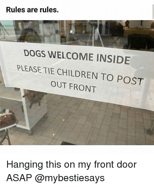 Children, Dogs, and Girl Memes: Rules are rules.  DOGS WELCOME INSIDE  PLEASE TIE CHILDREN TO POST  OUT FRONT Hanging this on my front door ASAP @mybestiesays