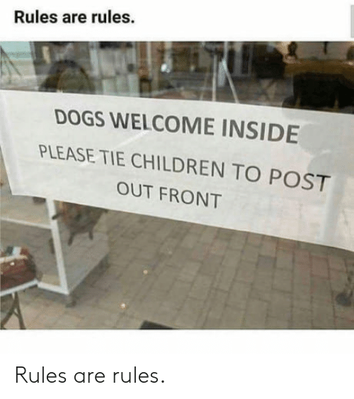 Children, Dogs, and Inside: Rules are rules  DOGS WELCOME INSIDE  PLEASE TIE CHILDREN TO POST  OUT FRONT Rules are rules.