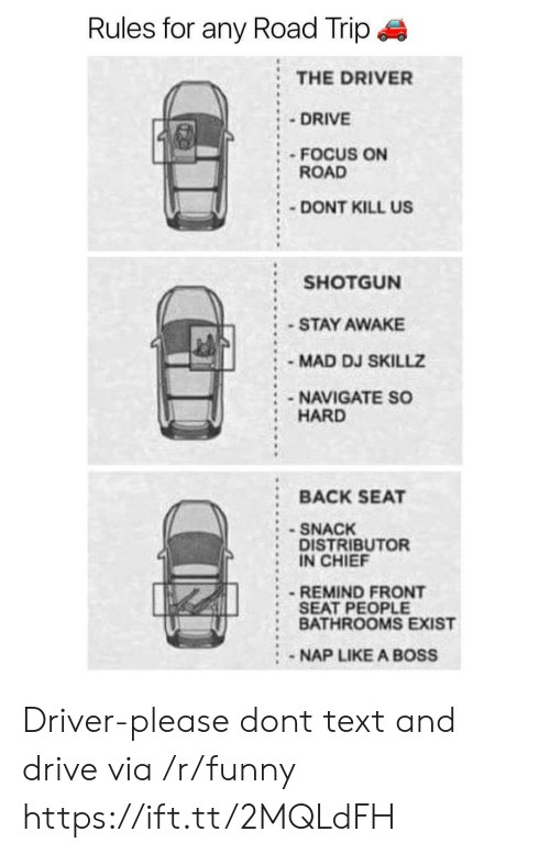 Funny, Drive, and Focus: Rules for any Road Trip  : THE DRIVER  DRIVE  FOCUS ON  ROAD  DONT KILL US  SHOTGUN  STAY AWAKE  MAD DJ SKILLZ  NAVIGATE SO  HARD  BACK SEAT  SNACK  DISTRIBUTOR  IN CHIEF  -REMIND FRONT  SEAT PEOPLE  : BATHROOMS EXIST  :NAP LIKE A BOSS Driver-please dont text and drive via /r/funny https://ift.tt/2MQLdFH