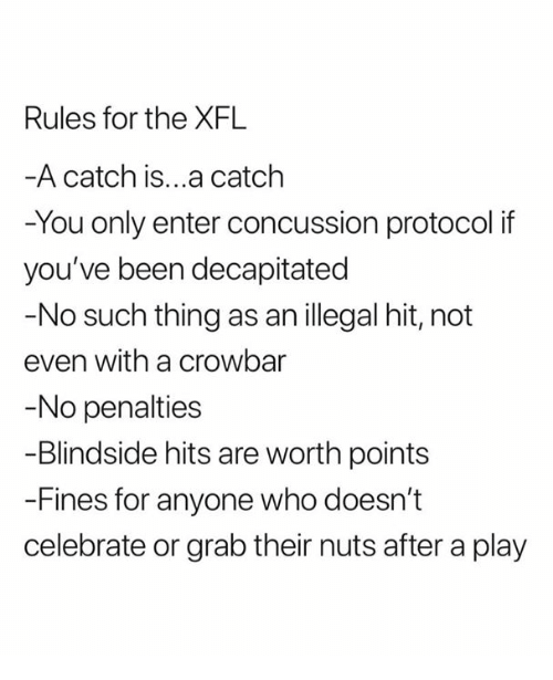 Concussion: Rules for the XFL  A catch is...a catclh  -You only enter concussion protocol if  you've been decapitated  -No such thing as an illegal hit, not  even with a crowbar  No penalties  -Blindside hits are worth points  -Fines for anyone who doesn't  celebrate or grab their nuts after a play