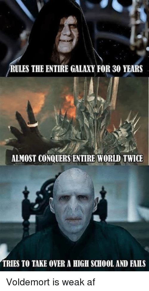Af, Funny, and School: RULES THE ENTIRE GALAXY FOR 30 YEARS  ALMOST CONQUERS ENTIRE WORLD TWICE  TRIES TO TAKE OVER A HIGH SCHOOL AND FAILS Voldemort is weak af