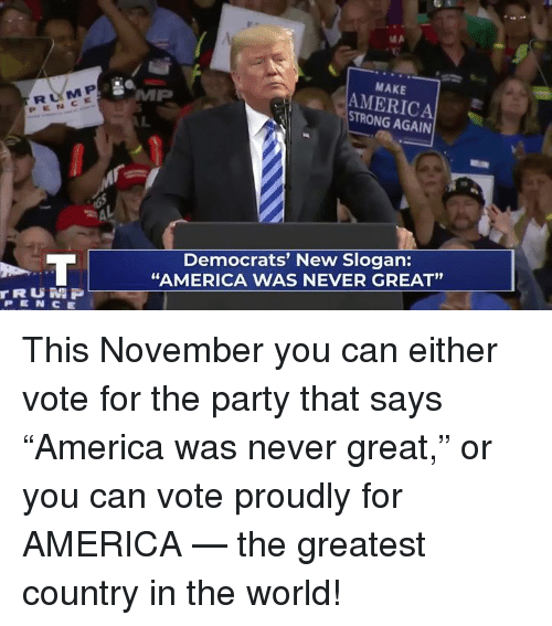 "America, Party, and World: RUM P  PENCE  MAKE  AMERICA  STRONG AGAIN  Democrats' New Slogan:  ""AMERICA WAS NEVER GREAT""  91  rRUN P  PEN CE This November you can either vote for the party that says ""America was never great,"" or you can vote proudly for AMERICA — the greatest country in the world!"