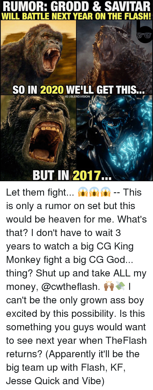 Take All My Money: RUMOR: GRODD & SAVITAR  WILL BATTLE NEXT YEAR ON THE FLASH!  SO IN 2020 WELL GET THIS...  GIBLERD.VISION  BUT IN 2017. Let them fight... 😱😱😱 -- This is only a rumor on set but this would be heaven for me. What's that? I don't have to wait 3 years to watch a big CG King Monkey fight a big CG God... thing? Shut up and take ALL my money, @cwtheflash. 🙌🏾💸 I can't be the only grown ass boy excited by this possibility. Is this something you guys would want to see next year when TheFlash returns? (Apparently it'll be the big team up with Flash, KF, Jesse Quick and Vibe)