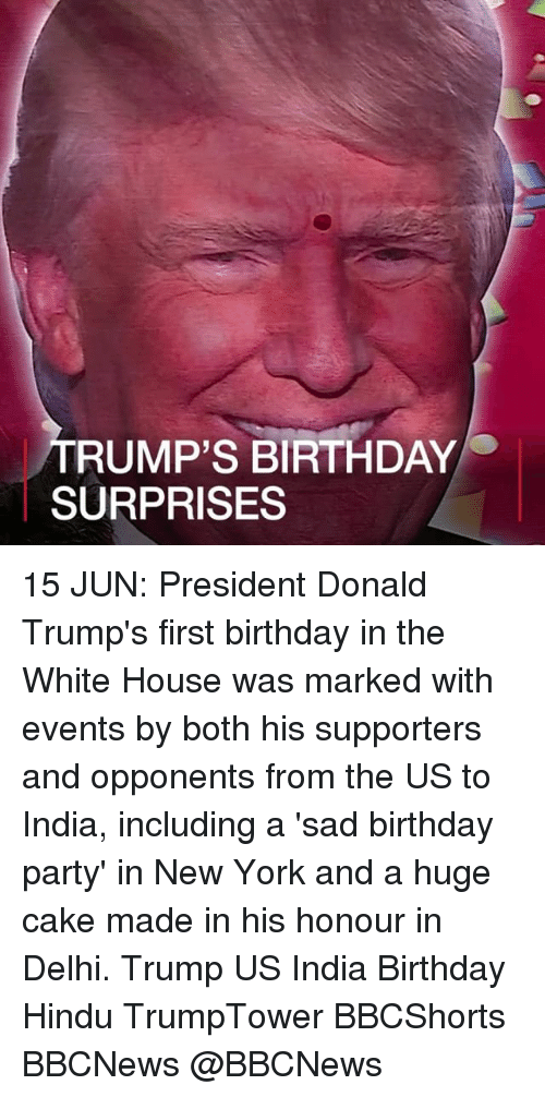 Birthday, Memes, and New York: RUMP'S BIRTHDAY  SURPRISES 15 JUN: President Donald Trump's first birthday in the White House was marked with events by both his supporters and opponents from the US to India, including a 'sad birthday party' in New York and a huge cake made in his honour in Delhi. Trump US India Birthday Hindu TrumpTower BBCShorts BBCNews @BBCNews