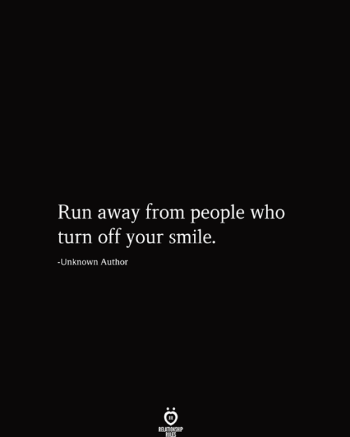 Run, Smile, and Who: Run away from people who  turn off your smile.  -Unknown Author  RELATIONSHIP  RILES