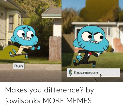 Dank, Memes, and Run: Run  Run as administrator Makes you difference? by jowilsonks MORE MEMES