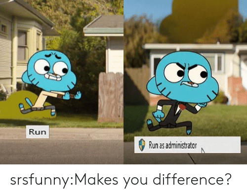 Run, Tumblr, and Blog: Run  Run as administrator srsfunny:Makes you difference?