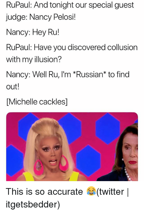 Twitter, Grindr, and Russian: RuPaul: And tonight our special guest  judge: Nancy Pelosi!  Nancy: Hey Ru!  RuPaul: Have you discovered collusion  with my illusion?  Nancy: Well Ru, I'm *Russian* to find  out!  [Michelle cackles] This is so accurate 😂(twitter | itgetsbedder)