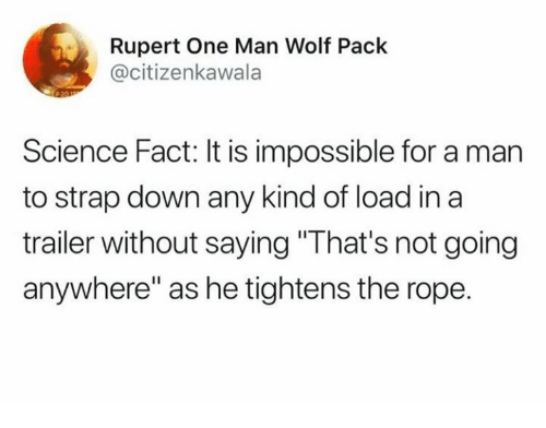 """Dank, Science, and Wolf: Rupert One Man Wolf Pack  @citizenkawala  Science Fact: It is impossible for a man  to strap down any kind of load in a  trailer without saying """"That's not going  anywhere"""" as he tightens the rope."""