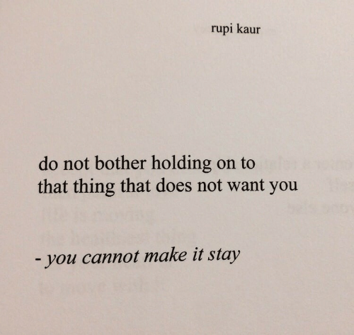 holding-on: rupi kaur  do not bother holding on to  that thing that does not want you  -you cannot make it stay