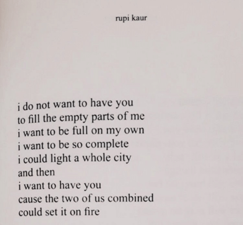 Fire, Light, and City: rupi kaur  i do not want to have you  to fill the empty parts of me  i want to be full on my own  i want to be so complete  i could light a whole city  and then  i want to have you  cause the two of us combined  could set it on fire