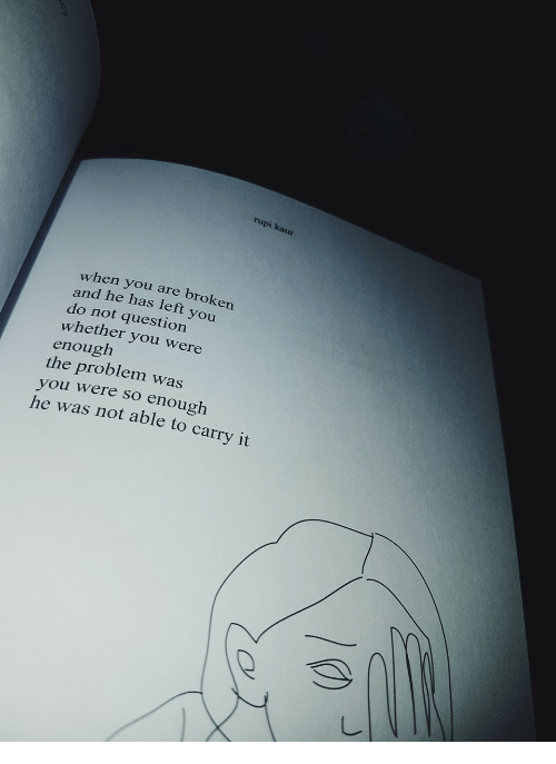 You, Question, and When You: rupi kaur  when you are broken  and he has left you  do not question  whether you were  enough  the problem was  you were so enough  he was not able to carry it