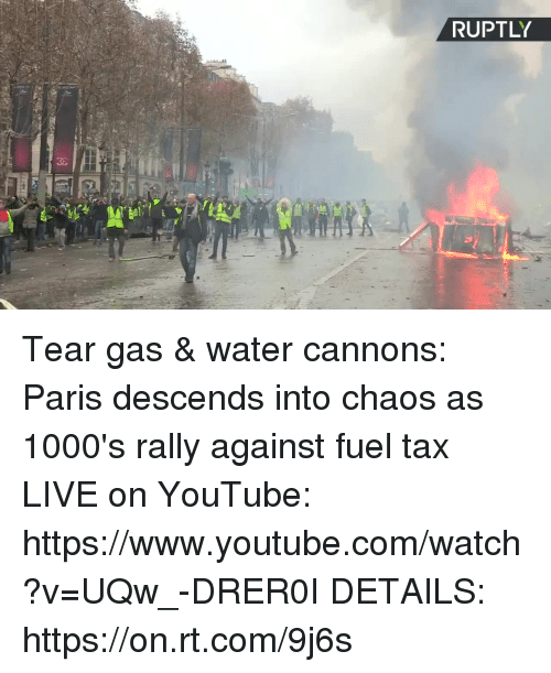 Dank, youtube.com, and Live: RUPTLY  30  GE Tear gas & water cannons:  Paris descends into chaos as 1000's rally against fuel tax  LIVE on YouTube: https://www.youtube.com/watch?v=UQw_-DRER0I  DETAILS: https://on.rt.com/9j6s