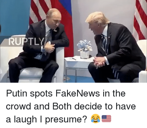 Memes, Putin, and 🤖: RUPTLY Putin spots FakeNews in the crowd and Both decide to have a laugh I presume? 😂🇺🇸
