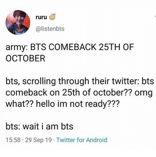 Android, Hello, and Omg: ruru  @listenbts  army: BTS COMEBACK 25TH OF  ОСТОВER  bts, scrolling through their twitter: bts  comeback on 25th of october?? omg  what?? hello im not ready???  bts: wait i am bts  15:58 29 Sep 19 Twitter for Android