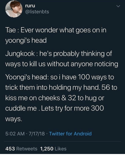 18 Twitter: ruru  @listenbts  Tae: Ever wonder what goes on in  yoongi's head  Jungkook he's probably thinking of  ways to kill us without anyone noticing  Yoongi's head: so i have 100 ways to  trick them into holding my hand. 56 to  kiss me on cheeks & 32 to hug or  cuddle me. Lets try for more 300  ways.  5:02 AM 7/17/18 Twitter for Android  453 Retweets 1,250 Likes
