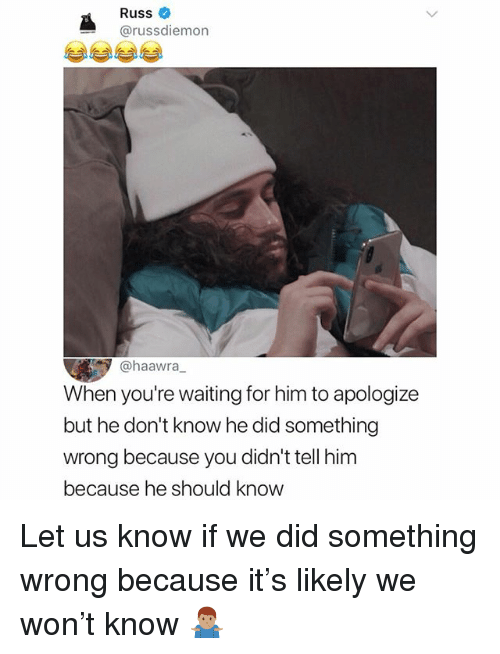 Memes, Waiting..., and 🤖: Russ  @russdiemon  @haawra,  When you're waiting for him to apologize  but he don't know he did something  wrong because you didn't tell him  because he should know Let us know if we did something wrong because it's likely we won't know 🤷🏽‍♂️
