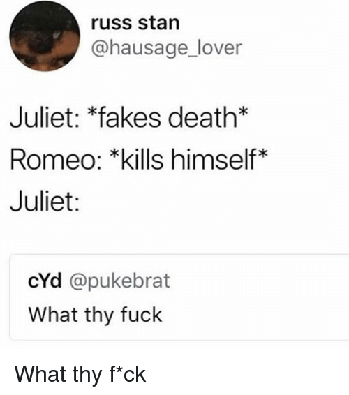 Memes, Stan, and Death: russ stan  @hausage_lover  Juliet: *fakes death*  Romeo: *kills himself*  Juliet:  cYd @pukebrat  What thy fuck What thy f*ck