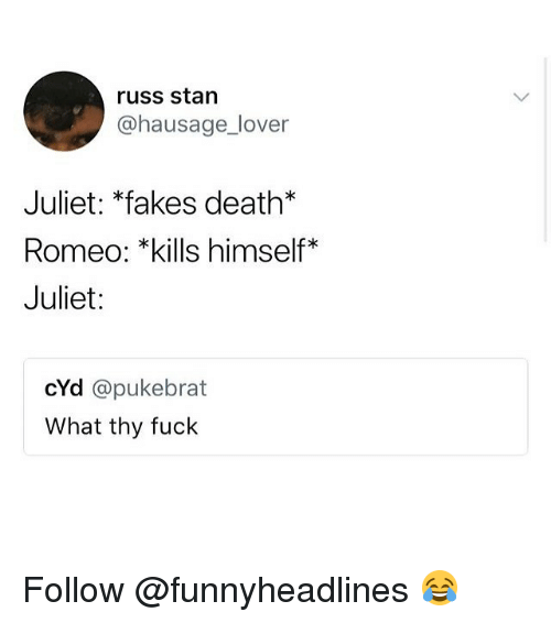 Memes, Stan, and Death: russ stan  @hausage_lover  Juliet: *fakes death*  Romeo: *kills himself*  Juliet:  cYd @pukebrat  What thy fuck Follow @funnyheadlines 😂