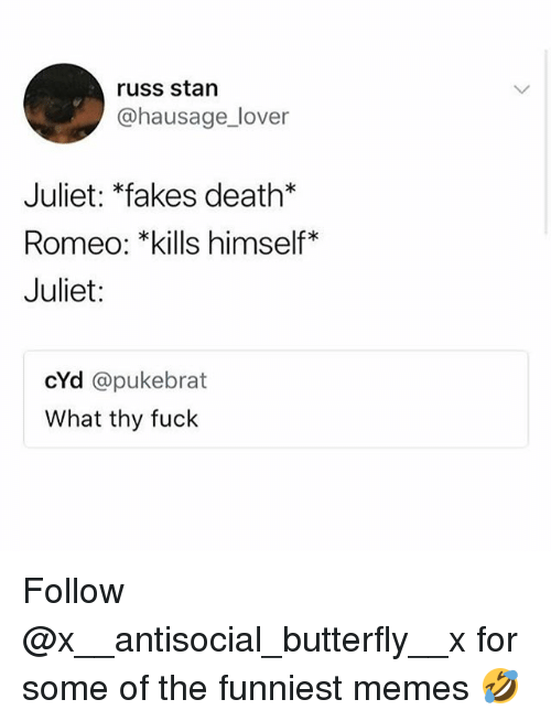 Funny, Memes, and Stan: russ stan  @hausage_lover  Juliet: *fakes death*  Romeo: *kills himself*  Juliet:  cYd @pukebrat  What thy fuck Follow @x__antisocial_butterfly__x for some of the funniest memes 🤣