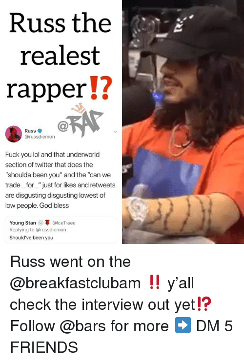 "Friends, Fuck You, and God: Russ the  realest  rapperU  Russ  @russdiemon  Fuck you lol and that underworld  section of twitter that does the  ""shoulda been you"" and the ""can we  trade_for_""just for likes and retweets  are disgusting disgusting lowest of  low people. God bless  Young Stan @lceTraee  Replying to @russdiemon  Should've been you Russ went on the @breakfastclubam ‼️ y'all check the interview out yet⁉️ Follow @bars for more ➡️ DM 5 FRIENDS"