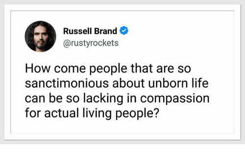branding: Russell Brand  @rustyrockets  How come people that are so  sanctimonious about unborn life  can be so lacking in compassion  for actual living people?