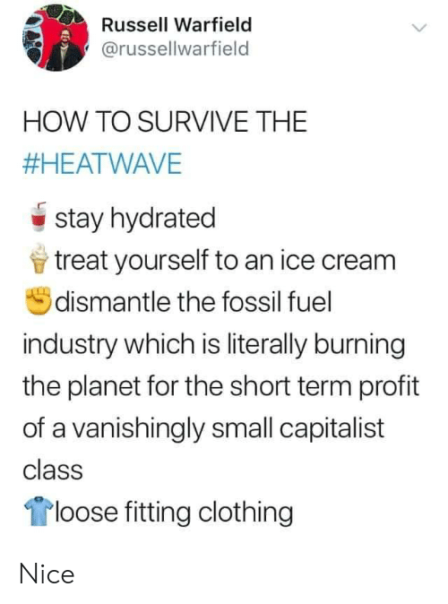 Fossil, How To, and Ice Cream: Russell Warfield  @russellwarfield  HOW TO SURVIVE THE  #HEATWAVE  stay hydrated  treat yourself to an ice cream  dismantle the fossil fuel  industry which is literally burning  the planet for the short term profit  of a vanishingly small capitalist  class  loose fitting clothing Nice