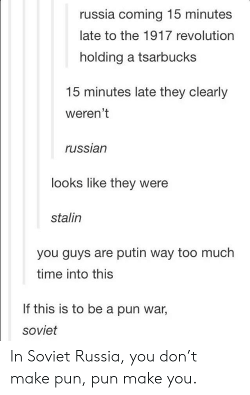 in soviet russia: russia coming 15 minutes  late to the 1917 revolution  holding a tsarbucks  15 minutes late they clearly  weren't  russian  looks like they were  stalin  you guys are putin way too much  time into this  If this is to be a pun war,  soviet In Soviet Russia, you don't make pun, pun make you.
