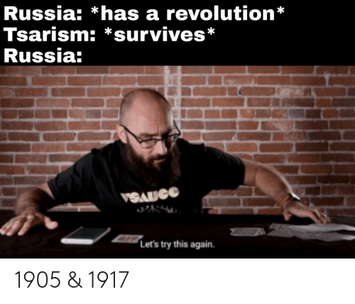 Revolution: Russia: *has a revolution*  Tsarism: *survives*  Russia:  VSAUCG  Let's try this again. 1905 & 1917