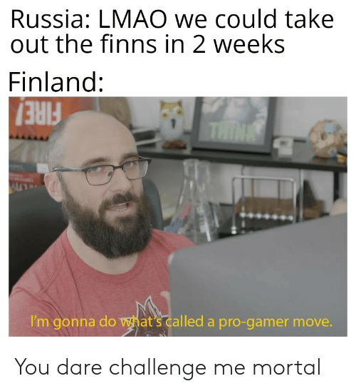 Lmao, Reddit, and Russia: Russia: LMAO we could take  out the finns in 2 weeks  Finland:  THINK  I'm gonna do what's called a pro-gamer move. You dare challenge me mortal
