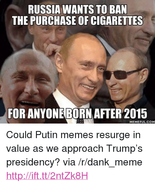 "Dank, Meme, and Memes: RUSSIA WANTS TO BAN  THE PURCHASE OF CIGARETTES  FOR ANYONEBORN AFTER 2015  MEMEFUL.COM <p>Could Putin memes resurge in value as we approach Trump&rsquo;s presidency? via /r/dank_meme <a href=""http://ift.tt/2ntZk8H"">http://ift.tt/2ntZk8H</a></p>"