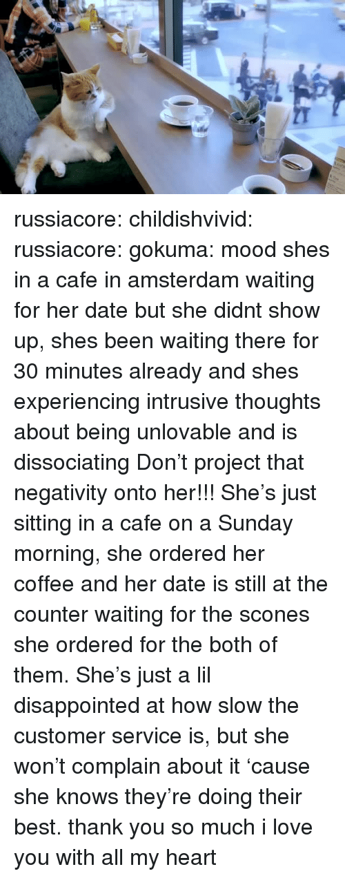 Amsterdam: russiacore: childishvivid:   russiacore:  gokuma: mood  shes in a cafe in amsterdam waiting for her date but she didnt show up, shes been waiting there for 30 minutes already and shes experiencing intrusive thoughts about being unlovable and is dissociating  Don't project that negativity onto her!!! She's just sitting in a cafe on a Sunday morning, she ordered her coffee and her date is still at the counter waiting for the scones she ordered for the both of them. She's just a lil disappointed at how slow the customer service is, but she won't complain about it 'cause she knows they're doing their best.   thank you so much i love you with all my heart