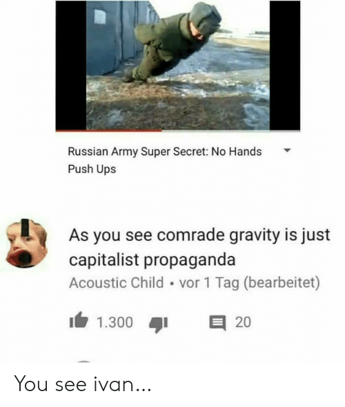Gravity: Russian Army Super Secret: No Hands  Push Ups  As you see comrade gravity is just  capitalist propaganda  Acoustic Child vor 1 Tag (bearbeitet)  E 20  1.300 You see ivan…