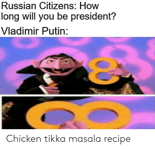 citizens: Russian Citizens: How  long will you be president?  Vladimir Putin: Chicken tikka masala recipe