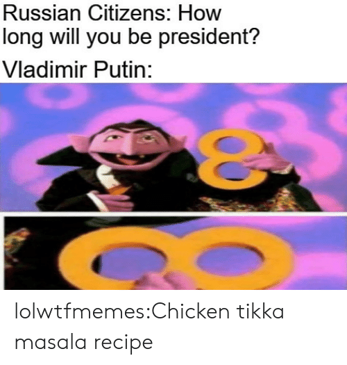 citizens: Russian Citizens: How  long will you be president?  Vladimir Putin: lolwtfmemes:Chicken tikka masala recipe