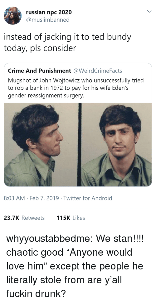 "Android, Crime, and Drunk: russian npc 2020  @muslimbanned  instead of jacking it to ted bundy  today, pls consider  Crime And Punishment @WeirdCrimeFacts  Mugshot of John Wojtowicz who unsuccessfully tried  to rob a bank in 1972 to pay for his wife Eden's  gender reassignment surgery  8:03 AM Feb 7, 2019 Twitter for Android  23.7K Retweets  115K Likes whyyoustabbedme:   We stan!!!!   chaotic good    ""Anyone would love him"" except the people he literally stole from are y'all fuckin drunk?"