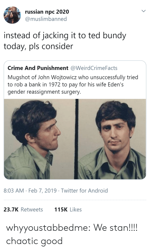 jacking: russian npc 2020  @muslimbanned  instead of jacking it to ted bundy  today, pls consider  Crime And Punishment @WeirdCrimeFacts  Mugshot of John Wojtowicz who unsuccessfully tried  to rob a bank in 1972 to pay for his wife Eden's  gender reassignment surgery  8:03 AM Feb 7, 2019 Twitter for Android  23.7K Retweets  115K Likes whyyoustabbedme:  We stan!!!!    chaotic good