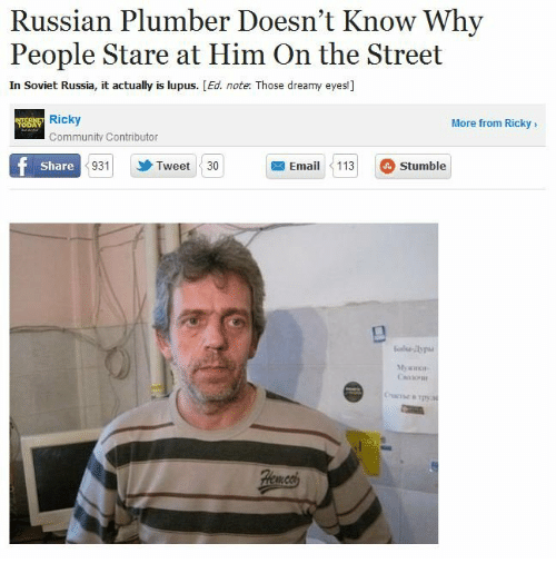 Community, Russia, and Russian: Russian Plumber Doesn't Know Why  People Stare at Him On the Street  In Soviet Russia, it actually is lupus. [Ed. note. Those dreamy eyes!]  Ricky  More from Ricky>  Community Contributor  9Tweet 30  Email1  113 Stumble  Share
