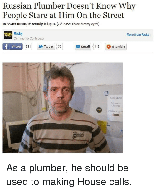 in soviet russia: Russian Plumber Doesn't Know Why  People Stare at Him On the Street  In Soviet Russia, it actually is lupus. [Ed. note. Those dreamy eyes!]  Ricky  More from Ricky>  Community Contributor  Share  931  Tweet 30  Email113 Stumble As a plumber, he should be used to making House calls.