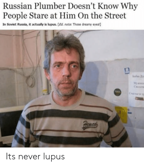 in soviet russia: Russian Plumber Doesn't Know Why  People Stare at Him On the Street  In Soviet Russia, it actually is lupus. [Ed. note Those dreamy eyes] Its never lupus