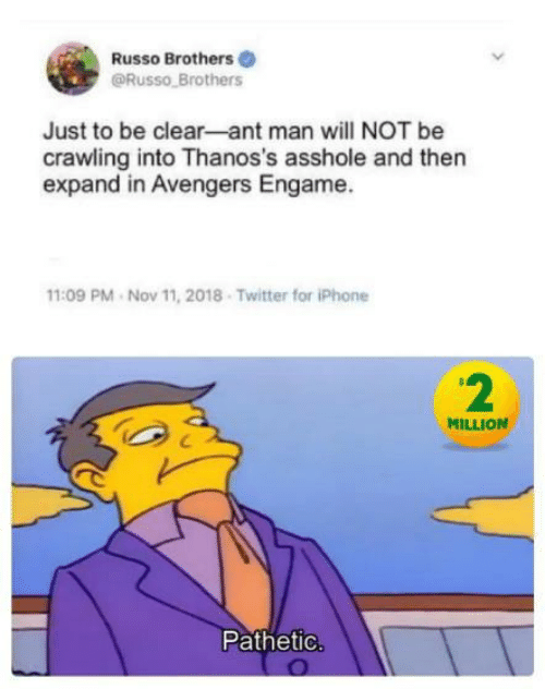 Iphone, Twitter, and Avengers: Russo Brothers  @Russo Brothers  Just to be clear-ant man will NOT be  crawling into Thanos's asshole and then  expand in Avengers Engame.  11:09 PM Nov 11, 2018 Twitter for iPhone  2  MILLION  Pathetic