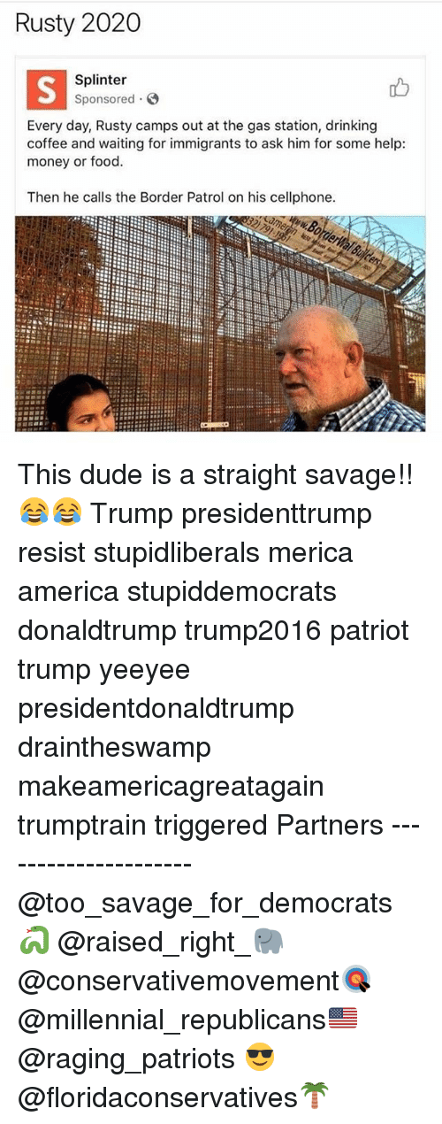 America, Drinking, and Dude: Rusty 2020  Splinter  Sponsored  Every day, Rusty camps out at the gas station, drinking  coffee and waiting for immigrants to ask him for some help:  money or food.  Then he calls the Border Patrol on his cellphone. This dude is a straight savage!!😂😂 Trump presidenttrump resist stupidliberals merica america stupiddemocrats donaldtrump trump2016 patriot trump yeeyee presidentdonaldtrump draintheswamp makeamericagreatagain trumptrain triggered Partners --------------------- @too_savage_for_democrats🐍 @raised_right_🐘 @conservativemovement🎯 @millennial_republicans🇺🇸 @raging_patriots 😎 @floridaconservatives🌴