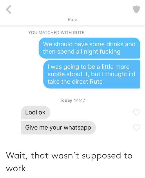 Drinks: Rute  YOU MATCHED WITH RUTE  We should have some drinks and  then spend all night fucking  I was going to be a little more  subtle about it, but I thought i'd  take the direct Rute  Today 14:47  Lool ok  Give me your whatsapp Wait, that wasn't supposed to work