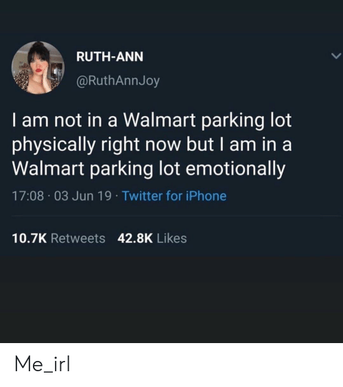 Iphone, Twitter, and Walmart: RUTH-ANN  @RuthAnnJoy  I am not in a Walmart parking lot  physically right now but I am in a  Walmart parking lot emotionally  17:08 03 Jun 19. Twitter for iPhone  10.7K Retweets 42.8K Likes Me_irl