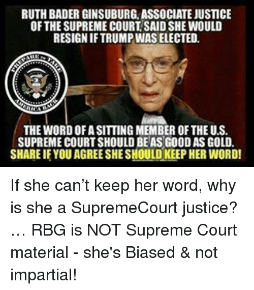 Memes, Supreme, and Supreme Court: RUTH BADER GINSUBURG ASSOCIATE JUSTICE  OF THESUPREME COURT SAIDSHE WOULD  RESIGNIFTRUMPINAS ELECTED.  THE WORDOFASITTING MEMBER OF THE U.S.  SUPREME COURT SHOULD BEASG00DAS GOLD.  SHARE IF YOU AGREESHESHOULD KEEP HER WORD! If she can't keep her word, why is she a SupremeCourt justice?… RBG is NOT Supreme Court material - she's Biased & not impartial!