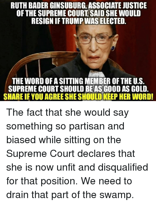 Memes, Supreme, and Supreme Court: RUTH BADERGINSUBURG, ASSOCIATE JUSTICE  OF THE SUPREME COURT SAIDSHE WOULD  RESIGNIFTRUMPWAS ELECTED.  THE WORDOFASITTING MEMBER OF THE U.S  SUPREME COURTSHOULD BE AS GOOD AS GOLD.  SHARE IF YOU AGREE SHE SHOULD KEEP HER WORD! The fact that she would say something so partisan and biased while sitting on the Supreme Court declares that she is now unfit and disqualified for that position. We need to drain that part of the swamp.