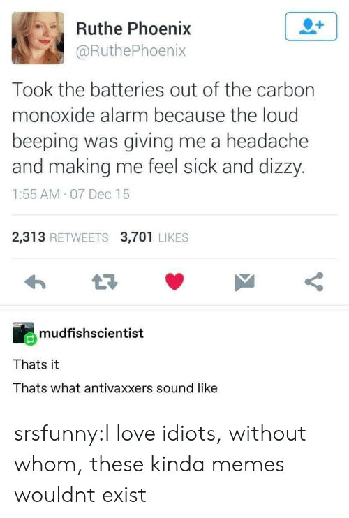 Love, Memes, and Tumblr: Ruthe Phoenix  @RuthePhoenix  Took the batteries out of the carbon  monoxide alarm because the loud  beeping was giving me a headache  and making me feel sick and dizzy.  1:55 AM 07 Dec 15  2,313 RETWEETS 3,701 LIKES  mudfishscientist  Thats it  Thats what antivaxxers sound like srsfunny:I love idiots, without whom, these kinda memes wouldnt exist