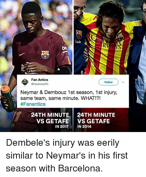 Barcelona, Memes, and Neymar: RV  be  Fan Antics  @FanAnticsFC  Follow  Neymar & Dembouz 1st season, 1st injury,  same team, same minute. WHAT!?!  #Fanantics  24TH MINUTE  VS GETAFE  IN 2017  24TH MINUTE  VS GETAFE  IN 2014 Dembele's injury was eerily similar to Neymar's in his first season with Barcelona.